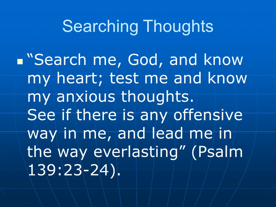 Searching Thoughts Search me, God, and know my heart; test me and know my anxious thoughts.