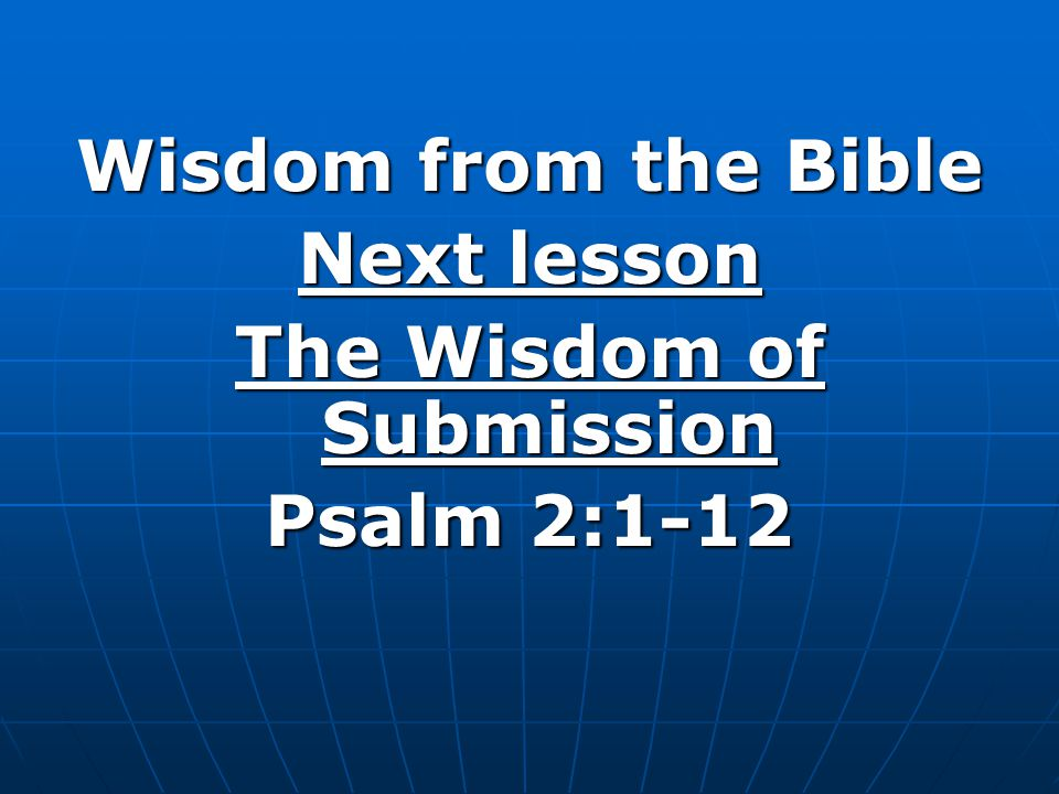Wisdom from the Bible Next lesson The Wisdom of Submission Psalm 2:1-12