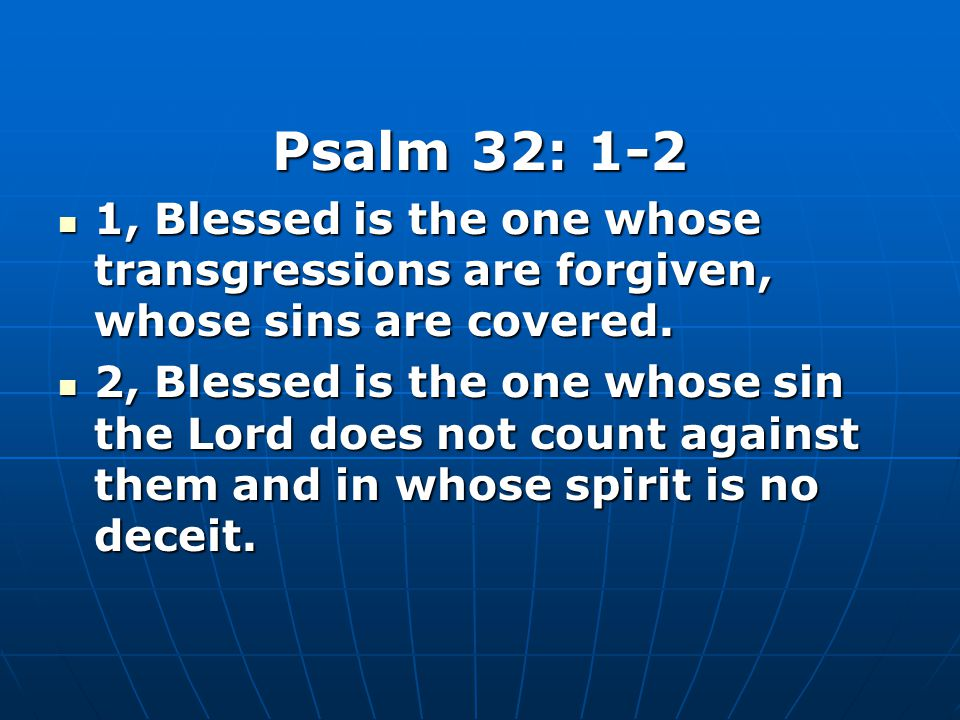 Psalm 32: 1-2 1, Blessed is the one whose transgressions are forgiven, whose sins are covered.
