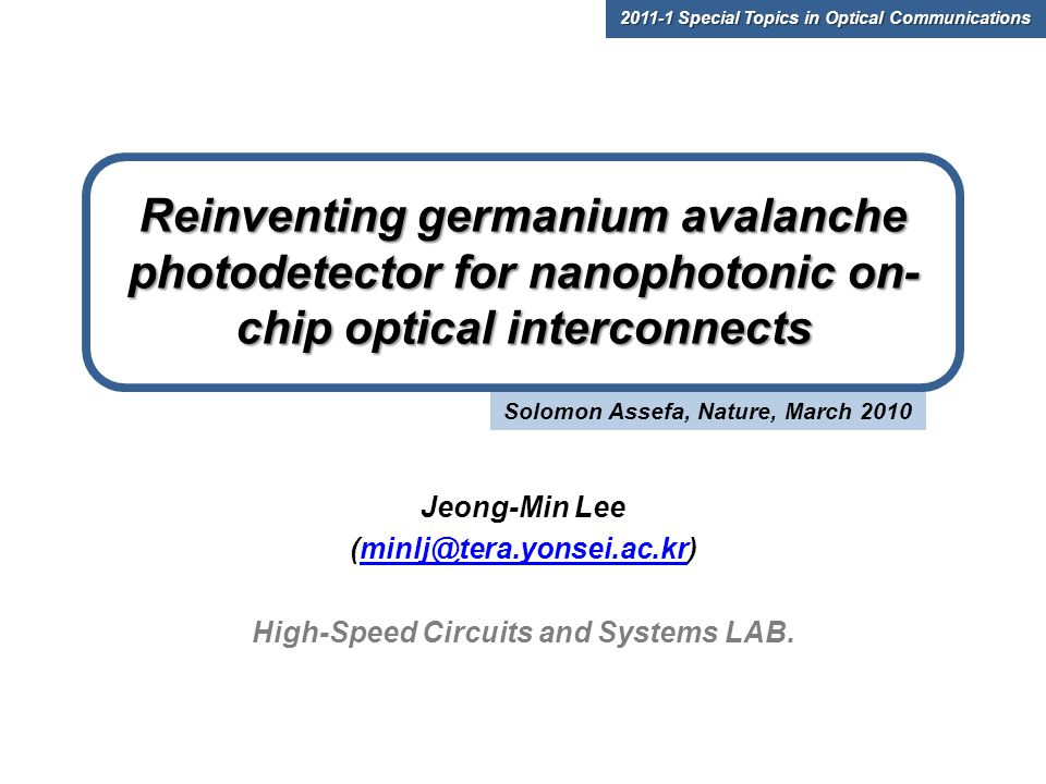 Solomon Assefa, Nature, March 2010 Reinventing germanium avalanche photodetector for nanophotonic on- chip optical interconnects Jeong-Min Lee (minlj@tera.yonsei.ac.kr)minlj@tera.yonsei.ac.kr High-Speed Circuits and Systems LAB.