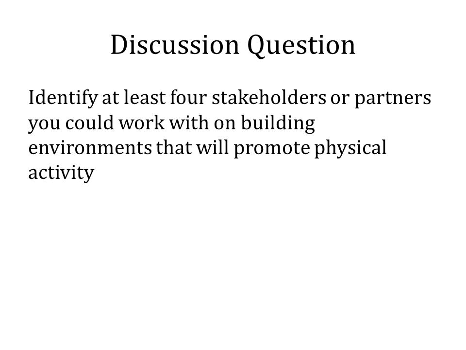 Discussion Question Identify at least four stakeholders or partners you could work with on building environments that will promote physical activity