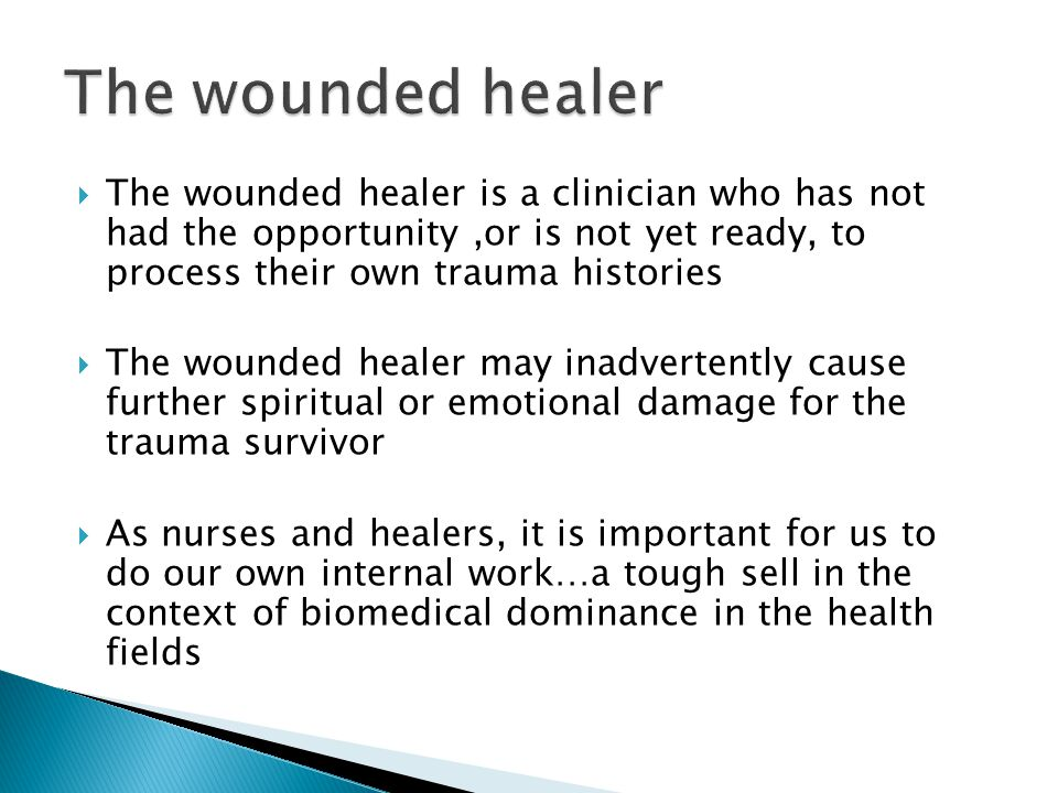  The wounded healer is a clinician who has not had the opportunity,or is not yet ready, to process their own trauma histories  The wounded healer ma