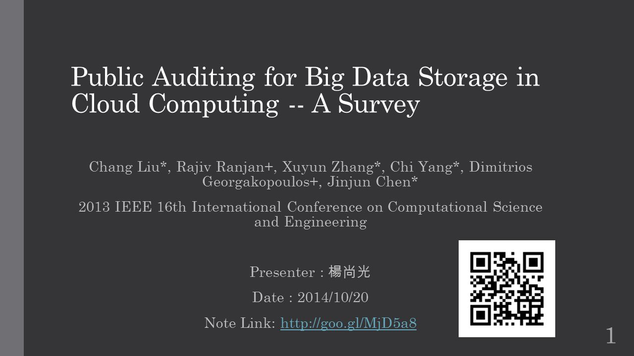 Public Auditing for Big Data Storage in Cloud Computing -- A Survey Chang Liu*, Rajiv Ranjan+, Xuyun Zhang*, Chi Yang*, Dimitrios Georgakopoulos+, Jinjun Chen* 2013 IEEE 16th International Conference on Computational Science and Engineering Presenter : 楊尚光 Date : 2014/10/20 Note Link: http://goo.gl/MjD5a8http://goo.gl/MjD5a8 1