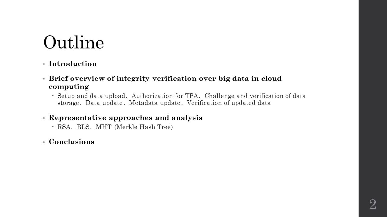 Outline Introduction Brief overview of integrity verification over big data in cloud computing  Setup and data upload 、 Authorization for TPA 、 Challenge and verification of data storage 、 Data update 、 Metadata update 、 Verification of updated data Representative approaches and analysis  RSA 、 BLS 、 MHT (Merkle Hash Tree) Conclusions 2
