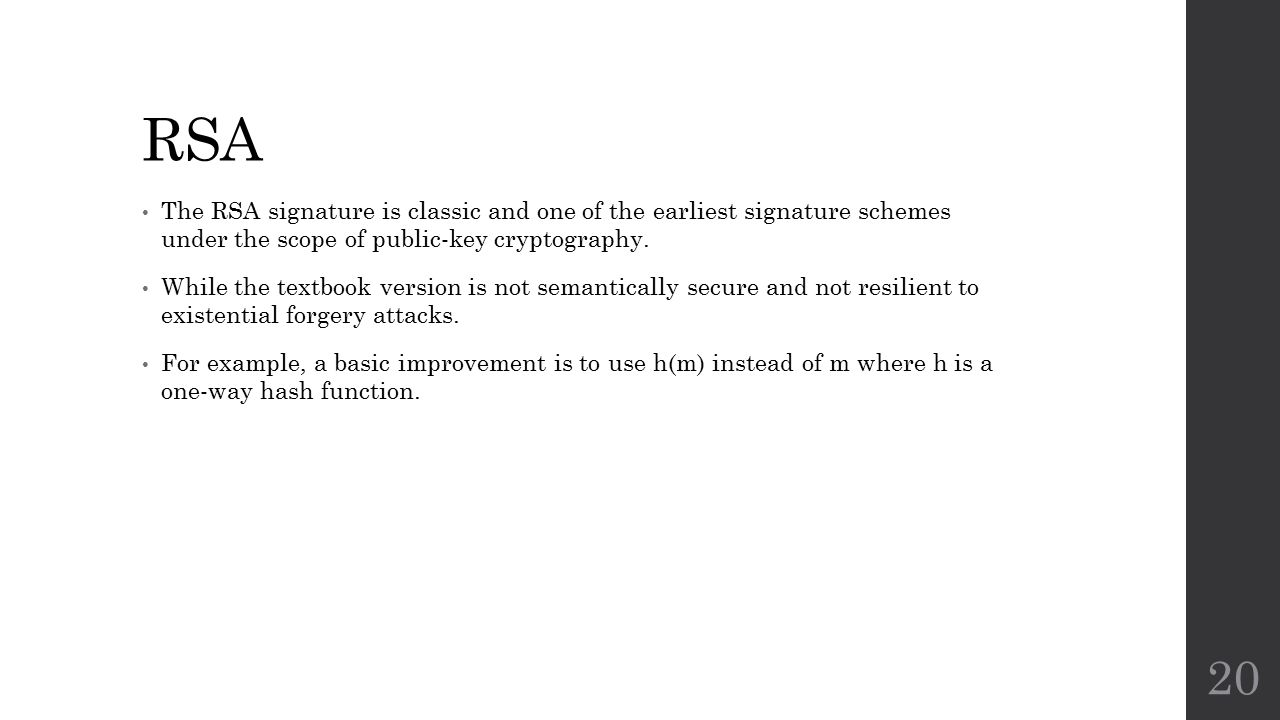 RSA The RSA signature is classic and one of the earliest signature schemes under the scope of public-key cryptography.