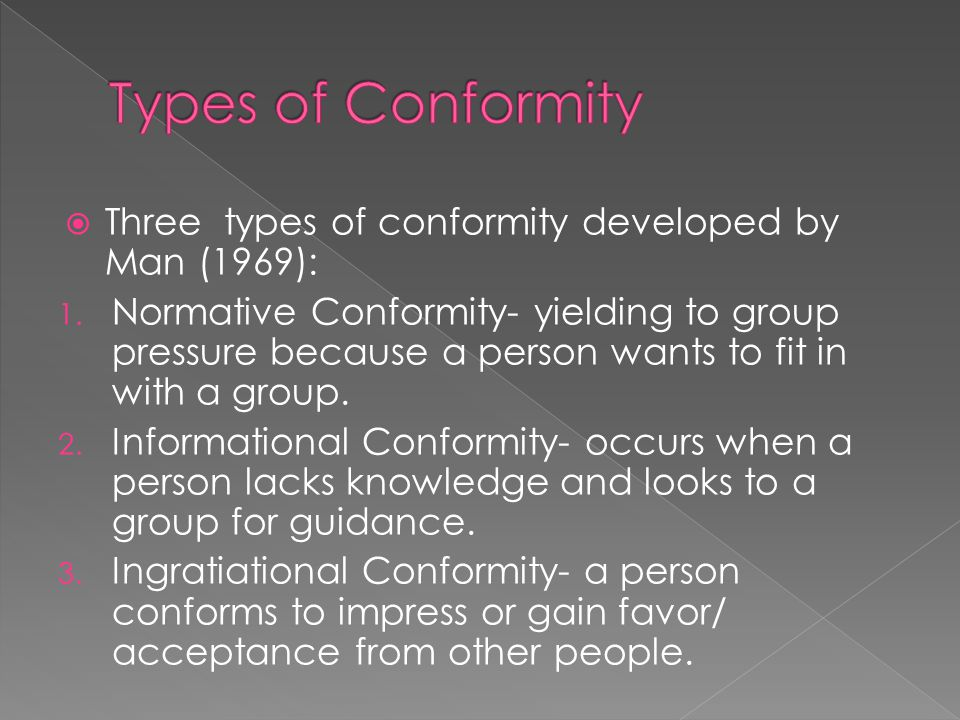  Three types of conformity developed by Man (1969): 1. Normative Conformity- yielding to group pressure because a person wants to fit in with a group