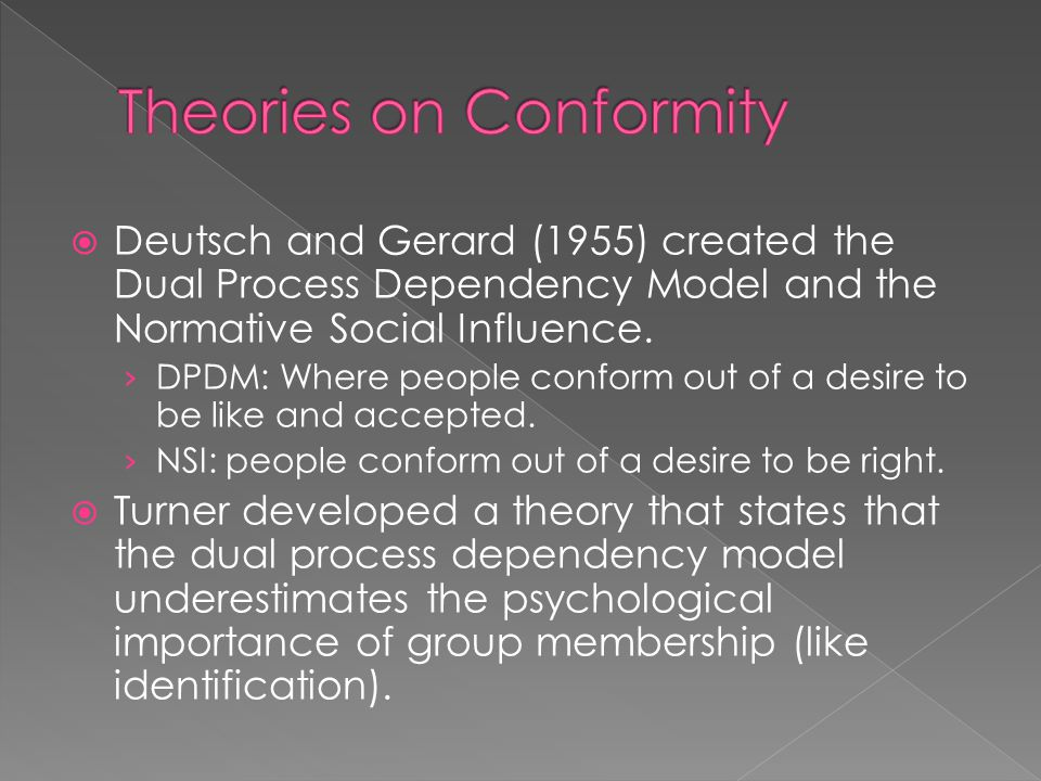 Deutsch and Gerard (1955) created the Dual Process Dependency Model and the Normative Social Influence. › DPDM: Where people conform out of a desire