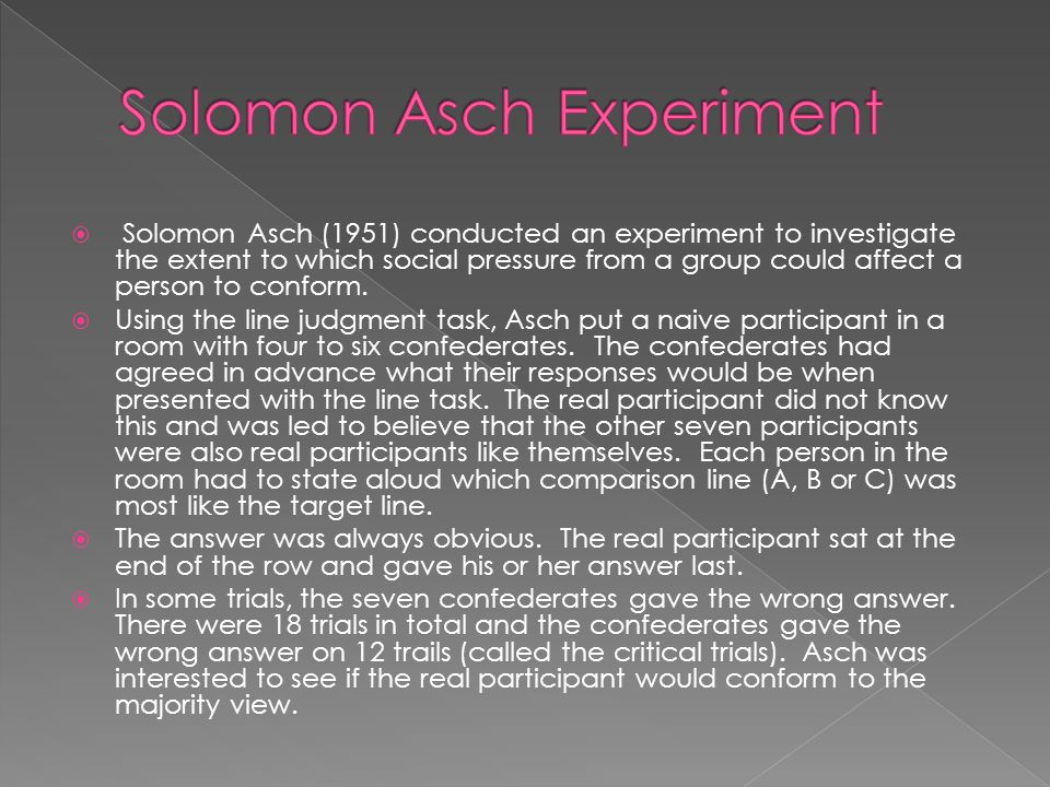  Solomon Asch (1951) conducted an experiment to investigate the extent to which social pressure from a group could affect a person to conform.  Usin