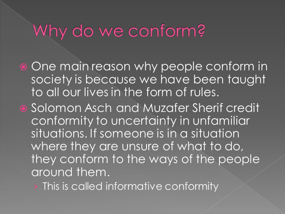  One main reason why people conform in society is because we have been taught to all our lives in the form of rules.  Solomon Asch and Muzafer Sheri