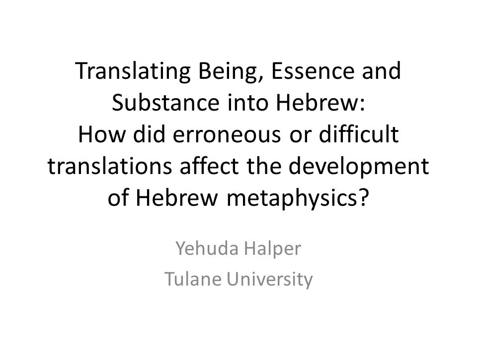 Translating Being, Essence and Substance into Hebrew: How did erroneous or difficult translations affect the development of Hebrew metaphysics.