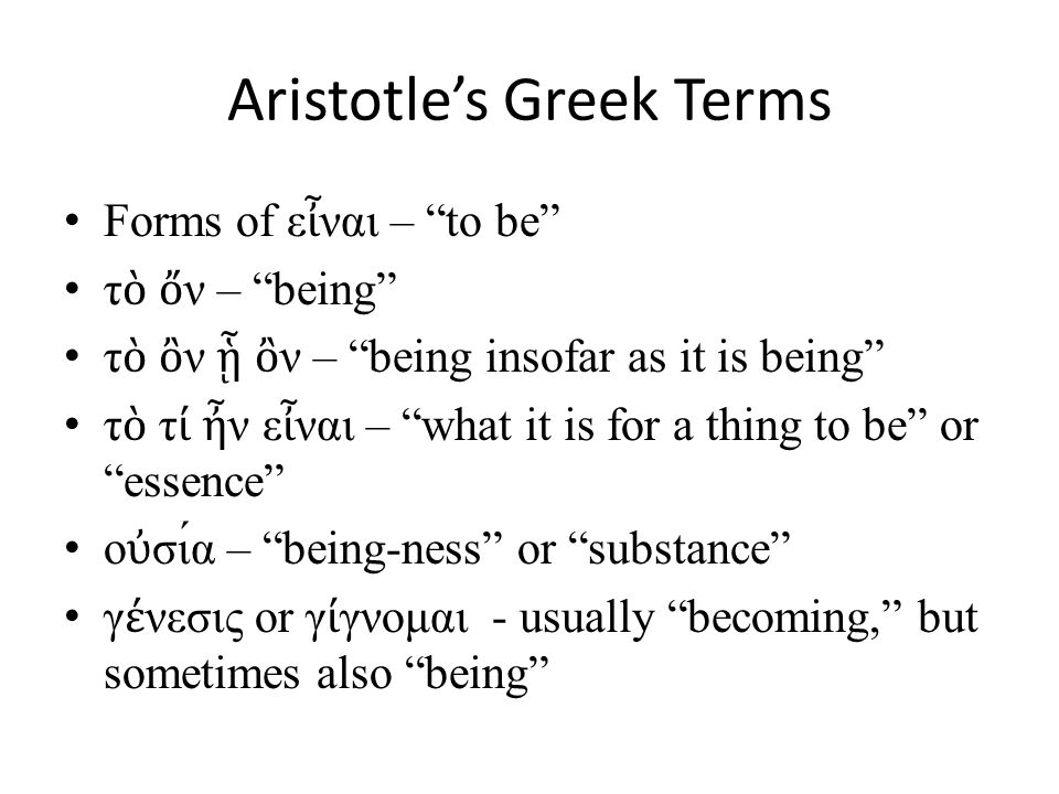 Aristotle's Greek Terms Forms of ε ἶ ναι – to be τ ὸ ὄ ν – being τ ὸ ὂ ν ᾗ ὂ ν – being insofar as it is being τ ὸ τ ί ἦ ν ε ἶ ναι – what it is for a thing to be or essence ο ὐ σια – being-ness or substance γ έ νεσις or γ ί γνομαι - usually becoming, but sometimes also being