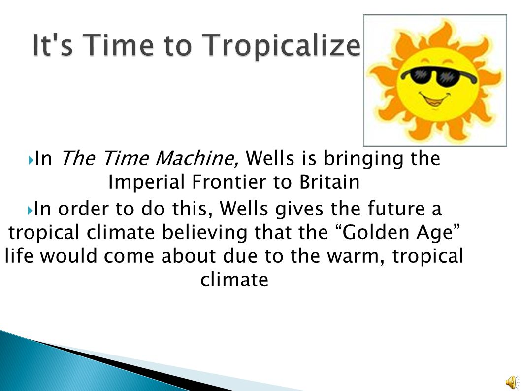  In Haggard s novels, his heros travel into the past, but instead Wells decides to travel into the future, showing the imperial frontier of the future