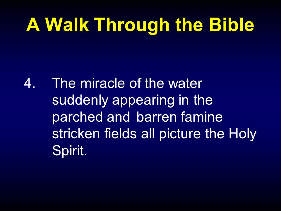A Walk Through the Bible 4.The miracle of the water suddenly appearing in the parched and barren famine stricken fields all picture the Holy Spirit.