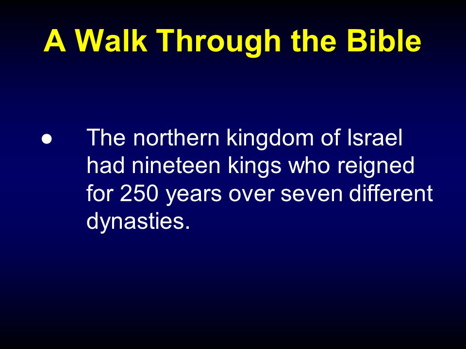 A Walk Through the Bible ●The northern kingdom of Israel had nineteen kings who reigned for 250 years over seven different dynasties.