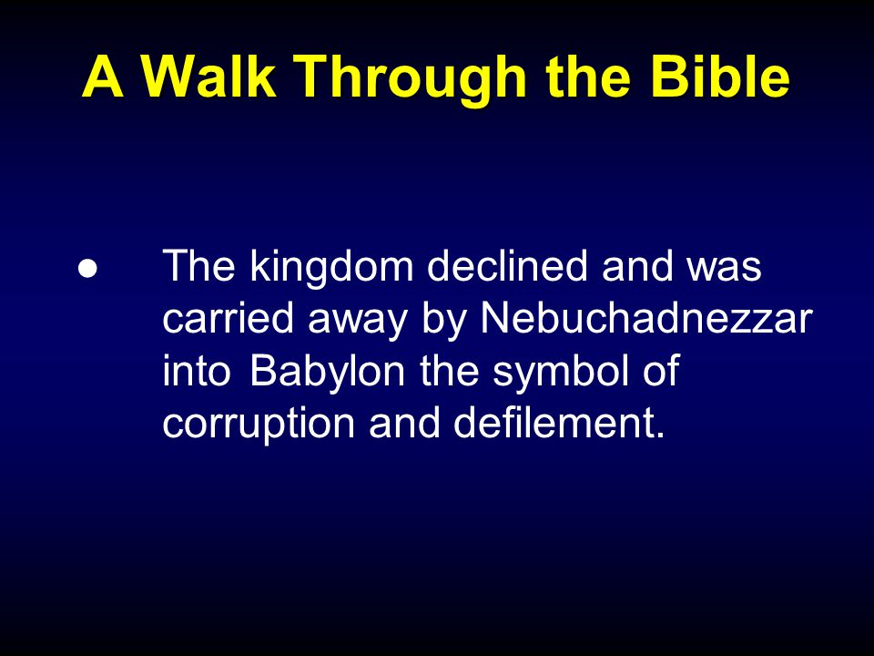 A Walk Through the Bible ● The kingdom declined and was carried away by Nebuchadnezzar into Babylon the symbol of corruption and defilement.