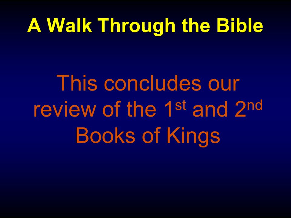 A Walk Through the Bible This concludes our review of the 1 st and 2 nd Books of Kings