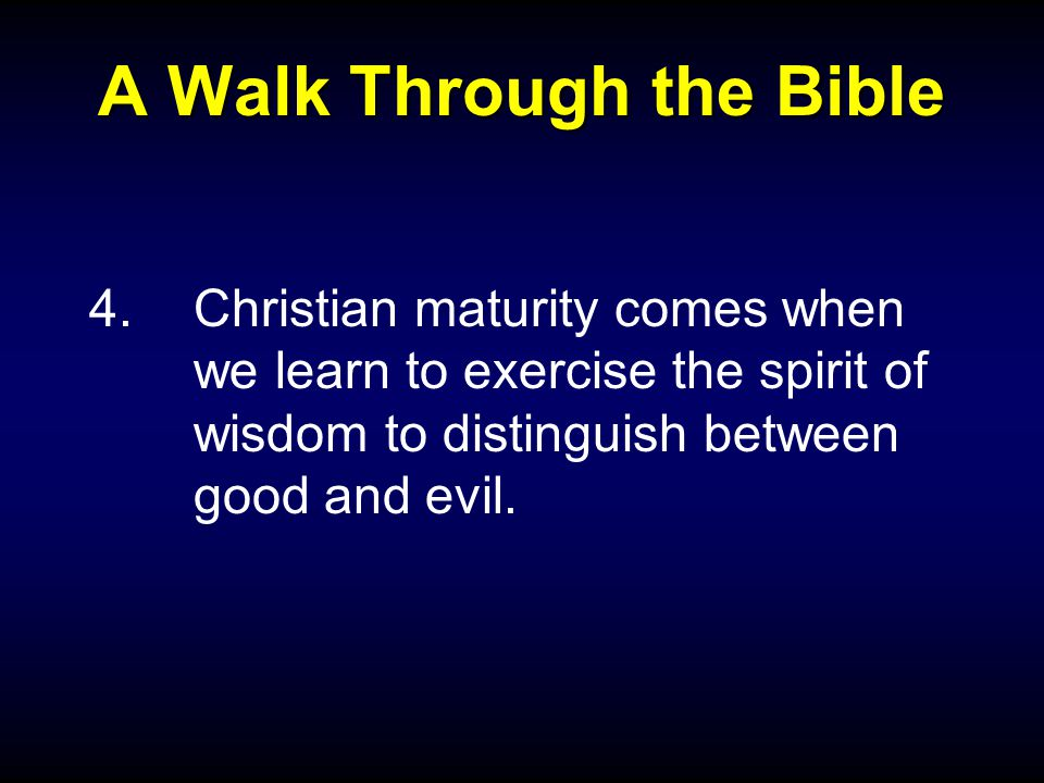 A Walk Through the Bible 4.Christian maturity comes when we learn to exercise the spirit of wisdom to distinguish between good and evil.