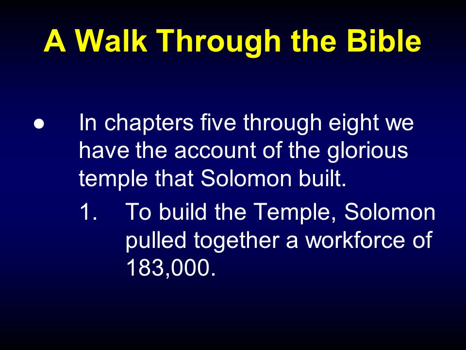 A Walk Through the Bible ●In chapters five through eight we have the account of the glorious temple that Solomon built.