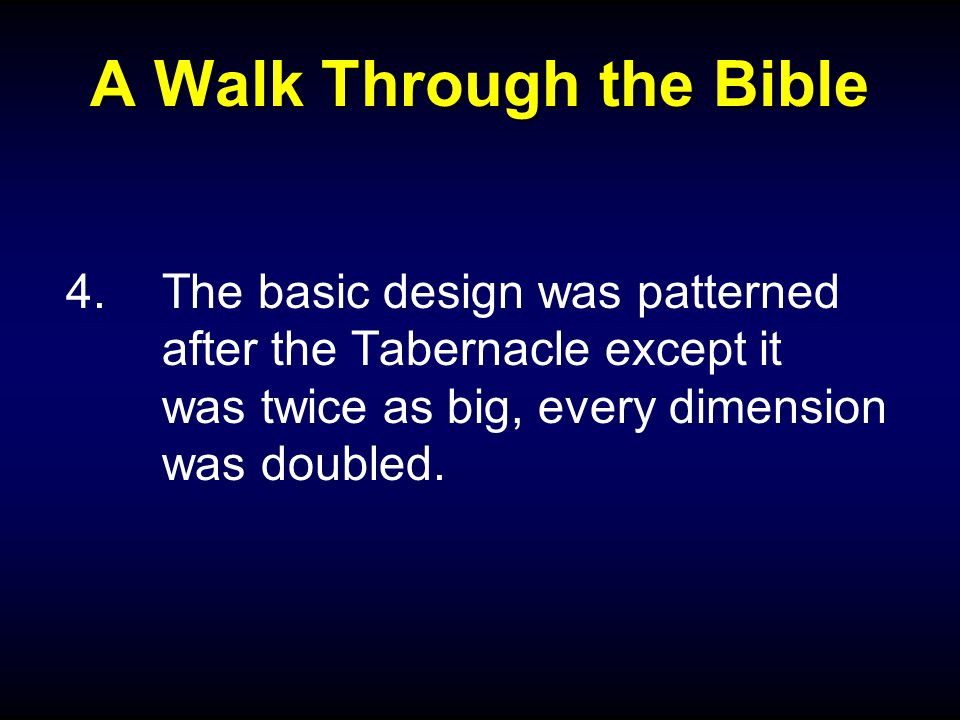 A Walk Through the Bible 4.The basic design was patterned after the Tabernacle except it was twice as big, every dimension was doubled.