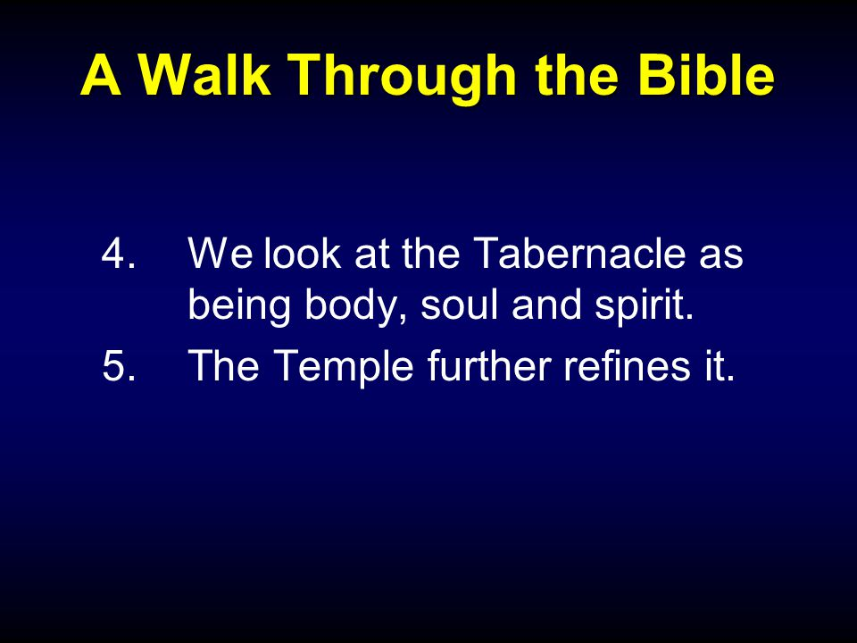 A Walk Through the Bible 4.We look at the Tabernacle as being body, soul and spirit.
