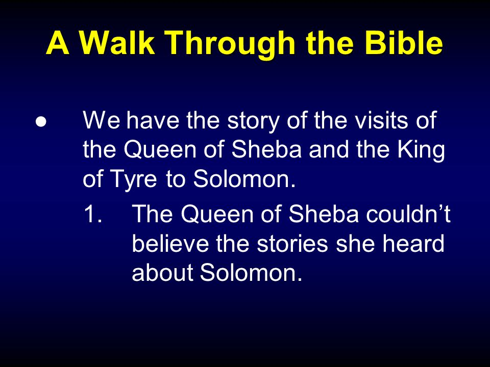 A Walk Through the Bible ●We have the story of the visits of the Queen of Sheba and the King of Tyre to Solomon.