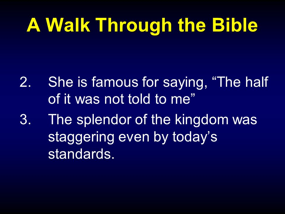 A Walk Through the Bible 2.She is famous for saying, The half of it was not told to me 3.The splendor of the kingdom was staggering even by today's standards.