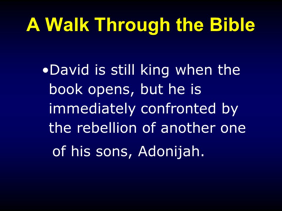A Walk Through the Bible David is still king when the book opens, but he is immediately confronted by the rebellion of another one of his sons, Adonijah.