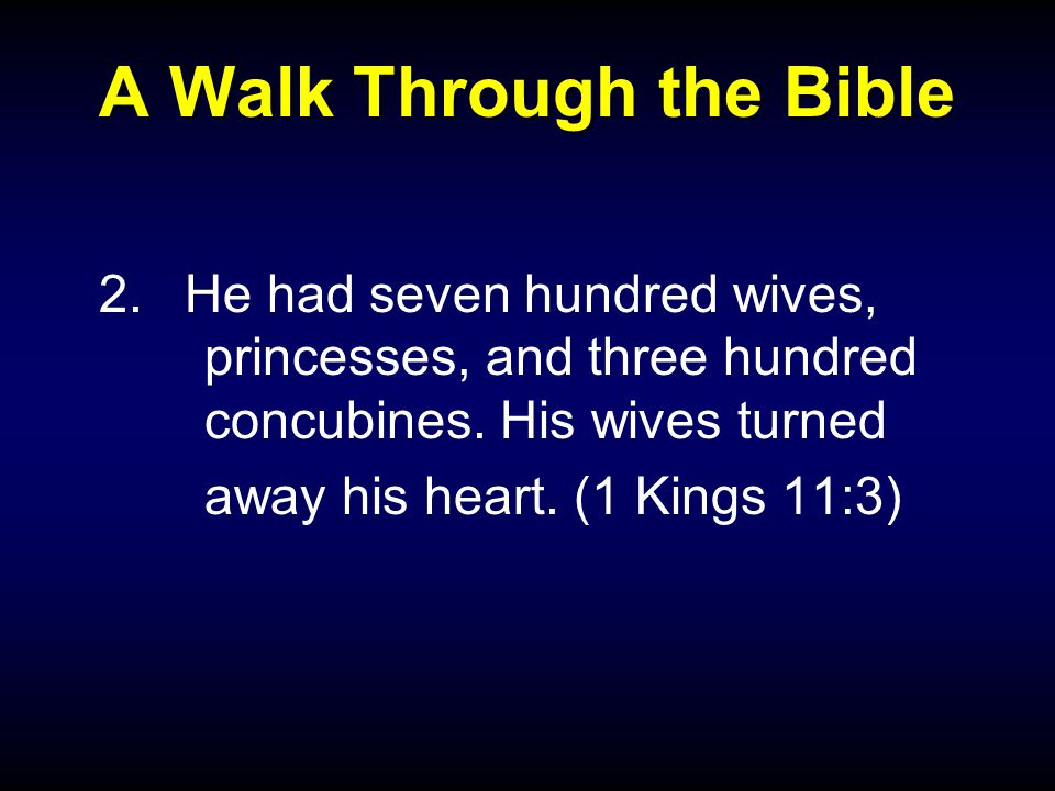 A Walk Through the Bible 2.He had seven hundred wives, princesses, and three hundred concubines.