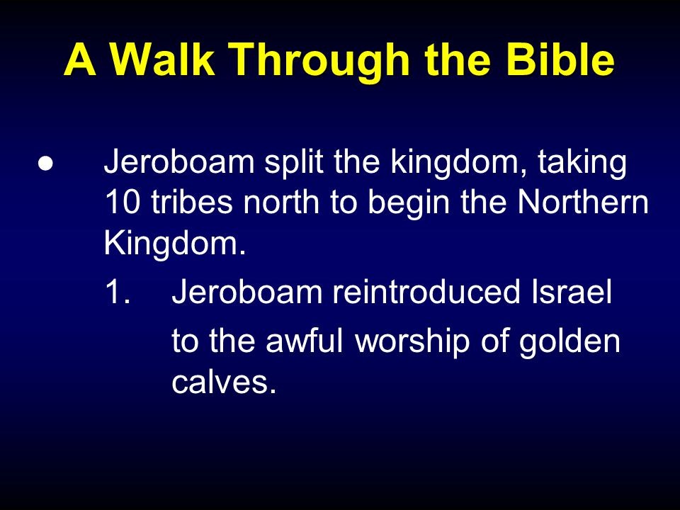 A Walk Through the Bible ●Jeroboam split the kingdom, taking 10 tribes north to begin the Northern Kingdom.