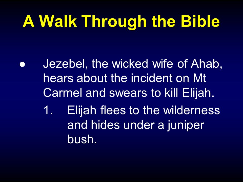 A Walk Through the Bible ●Jezebel, the wicked wife of Ahab, hears about the incident on Mt Carmel and swears to kill Elijah.