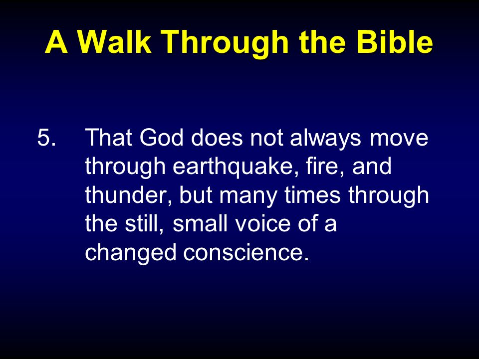A Walk Through the Bible 5.That God does not always move through earthquake, fire, and thunder, but many times through the still, small voice of a changed conscience.
