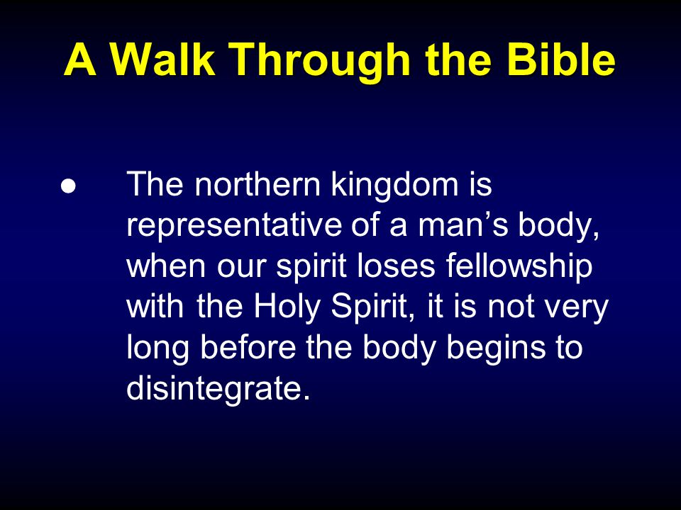 A Walk Through the Bible ●The northern kingdom is representative of a man's body, when our spirit loses fellowship with the Holy Spirit, it is not very long before the body begins to disintegrate.