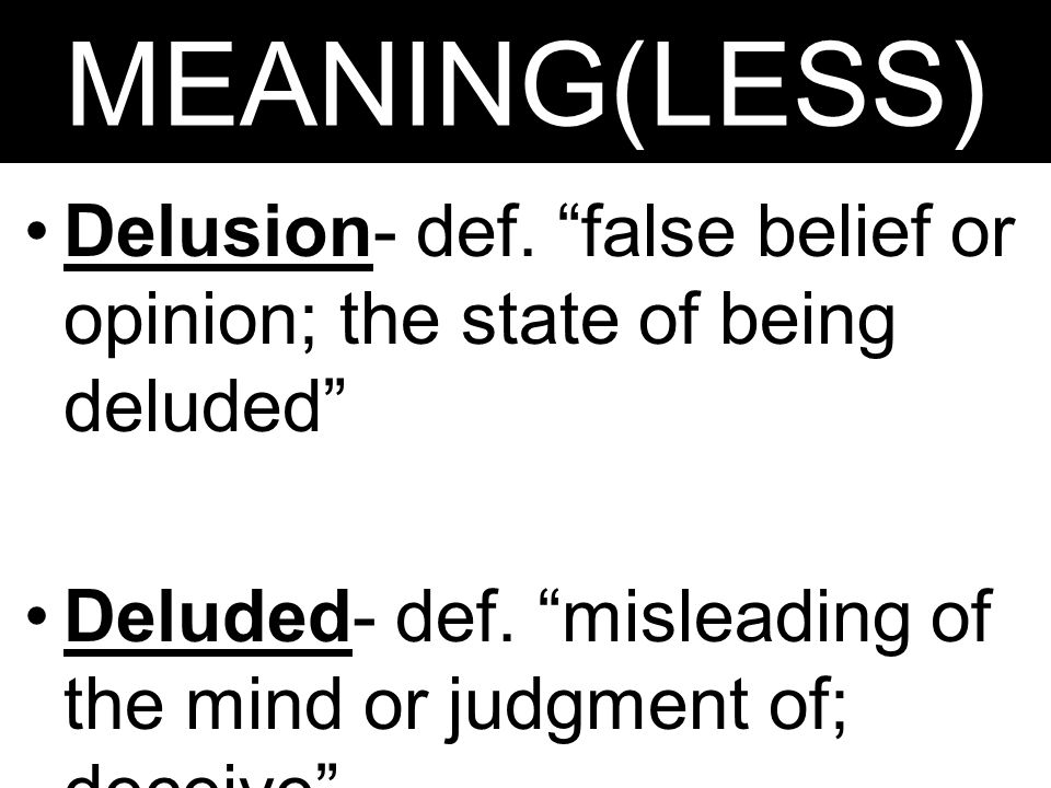 "MEANING(LESS) Delusion- def. ""false belief or opinion; the state of being deluded"" Deluded- def. ""misleading of the mind or judgment of; deceive"""