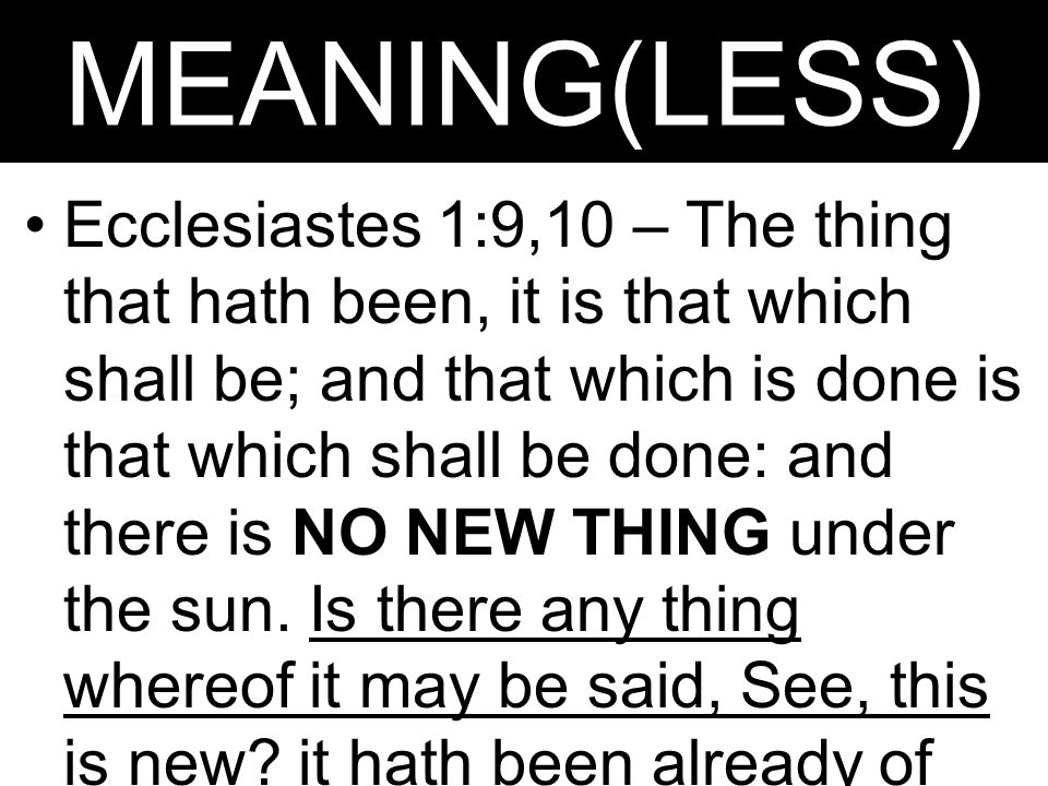 MEANING(LESS) Ecclesiastes 1:9,10 – The thing that hath been, it is that which shall be; and that which is done is that which shall be done: and there