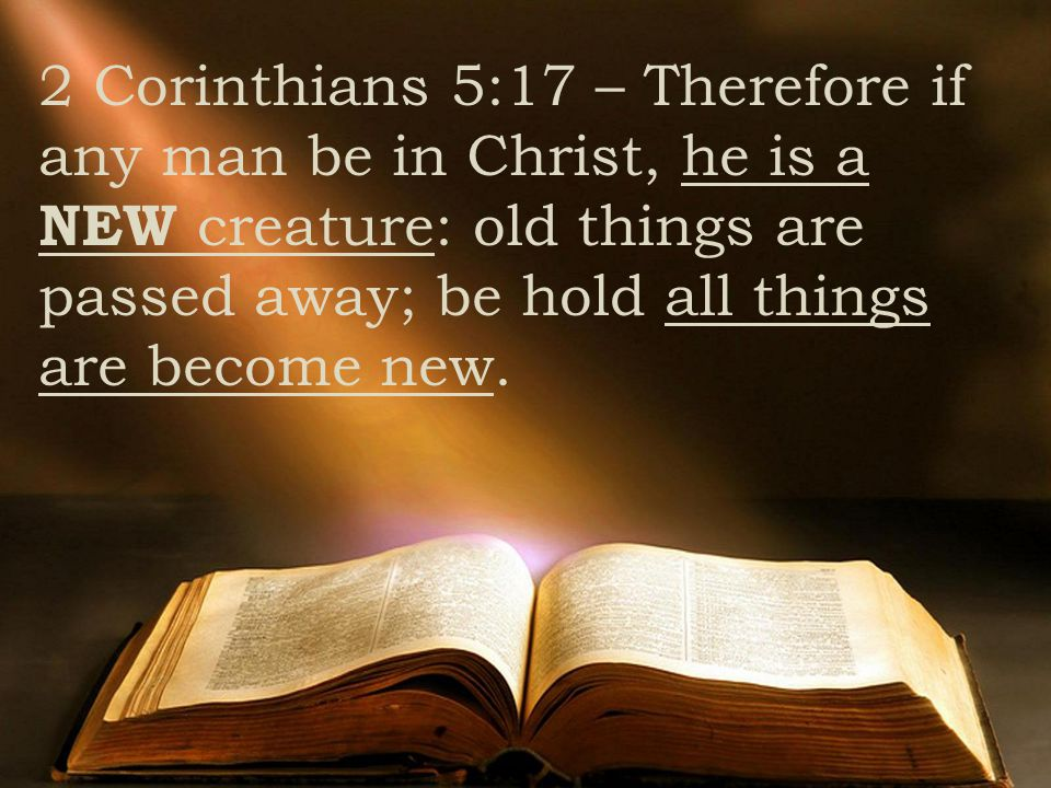 2 Corinthians 5:17 – Therefore if any man be in Christ, he is a NEW creature: old things are passed away; be hold all things are become new.
