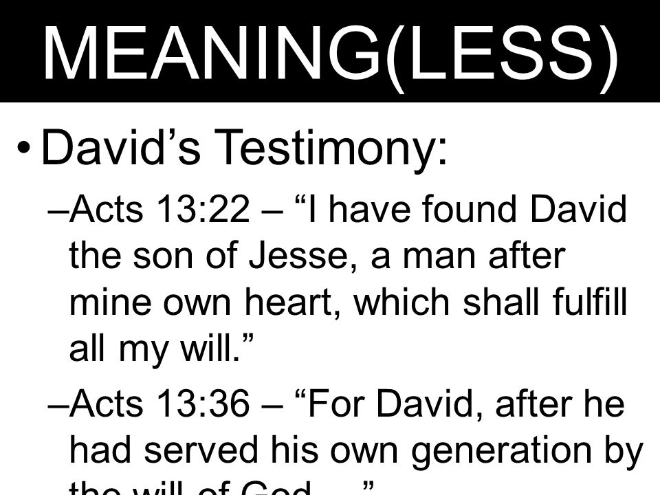 "MEANING(LESS) David's Testimony: –Acts 13:22 – ""I have found David the son of Jesse, a man after mine own heart, which shall fulfill all my will."" –Ac"
