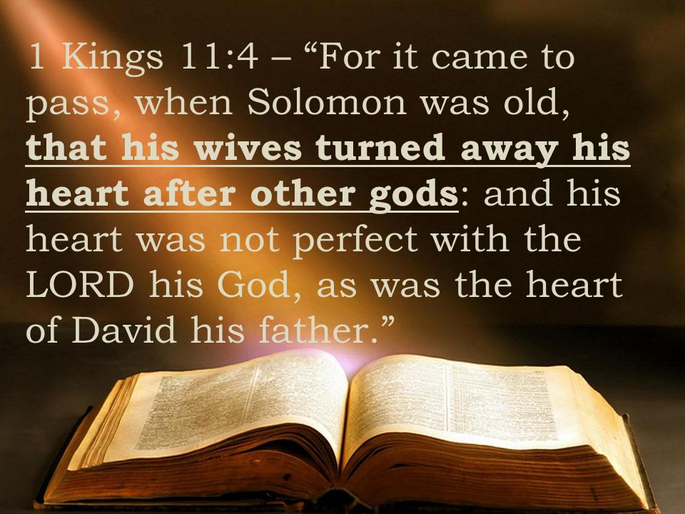"1 Kings 11:4 – ""For it came to pass, when Solomon was old, that his wives turned away his heart after other gods : and his heart was not perfect with"