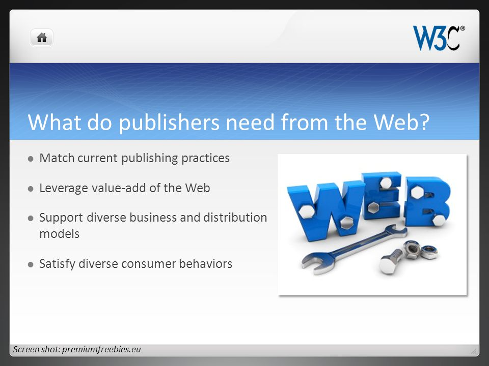 What do publishers need from the Web? Match current publishing practices Leverage value-add of the Web Support diverse business and distribution model