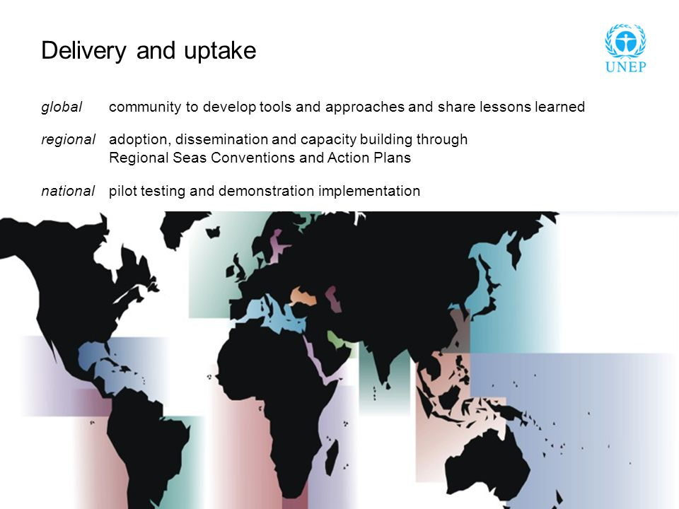 Delivery and uptake global community to develop tools and approaches and share lessons learned regional adoption, dissemination and capacity building through Regional Seas Conventions and Action Plans national pilot testing and demonstration implementation