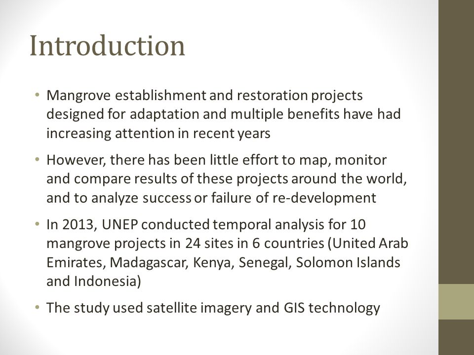 Introduction Mangrove establishment and restoration projects designed for adaptation and multiple benefits have had increasing attention in recent years However, there has been little effort to map, monitor and compare results of these projects around the world, and to analyze success or failure of re-development In 2013, UNEP conducted temporal analysis for 10 mangrove projects in 24 sites in 6 countries (United Arab Emirates, Madagascar, Kenya, Senegal, Solomon Islands and Indonesia) The study used satellite imagery and GIS technology