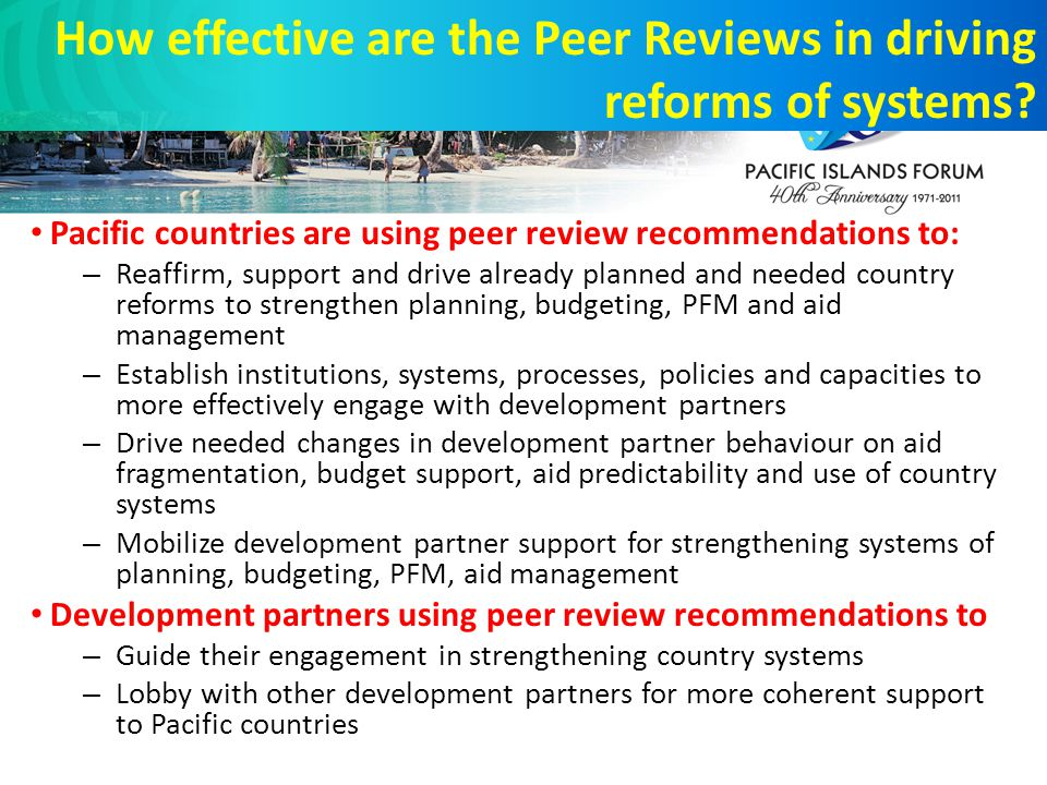 Pacific countries are using peer review recommendations to: – Reaffirm, support and drive already planned and needed country reforms to strengthen planning, budgeting, PFM and aid management – Establish institutions, systems, processes, policies and capacities to more effectively engage with development partners – Drive needed changes in development partner behaviour on aid fragmentation, budget support, aid predictability and use of country systems – Mobilize development partner support for strengthening systems of planning, budgeting, PFM, aid management Development partners using peer review recommendations to – Guide their engagement in strengthening country systems – Lobby with other development partners for more coherent support to Pacific countries How effective are the Peer Reviews in driving reforms of systems