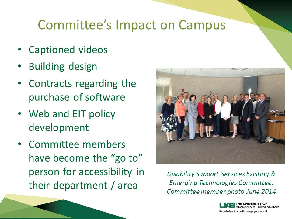 Committee's Impact on Campus Captioned videos Building design Contracts regarding the purchase of software Web and EIT policy development Committee members have become the go to person for accessibility in their department / area Disability Support Services Existing & Emerging Technologies Committee: Committee member photo June 2014