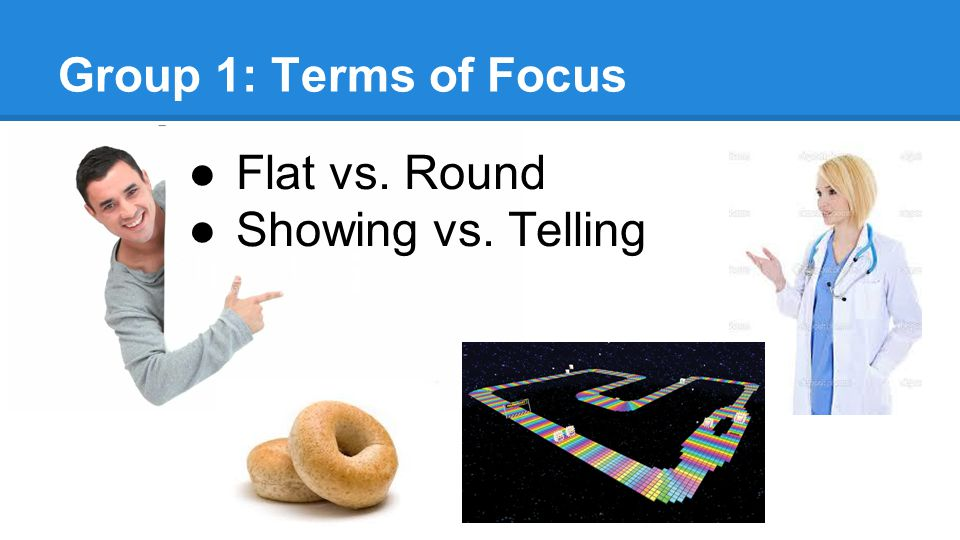 Group 1: Terms of Focus ●Flat vs. Round ●Showing vs. Telling