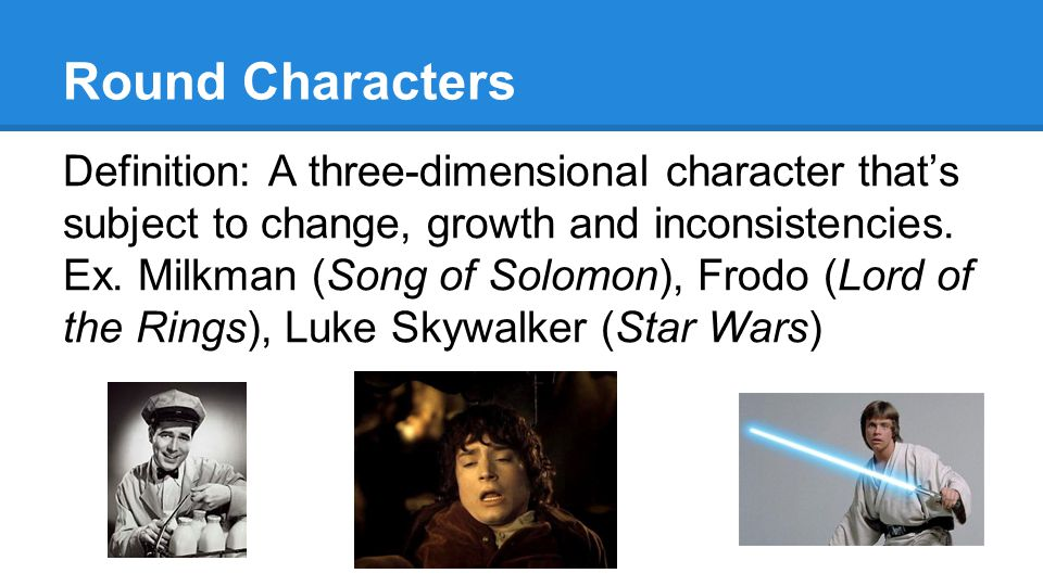 Round Characters Definition: A three-dimensional character that's subject to change, growth and inconsistencies.