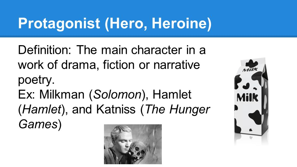 Protagonist (Hero, Heroine) Definition: The main character in a work of drama, fiction or narrative poetry. Ex: Milkman (Solomon), Hamlet (Hamlet), an