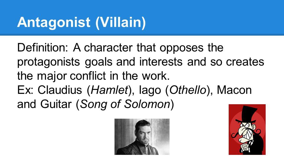 Antagonist (Villain) Definition: A character that opposes the protagonists goals and interests and so creates the major conflict in the work.