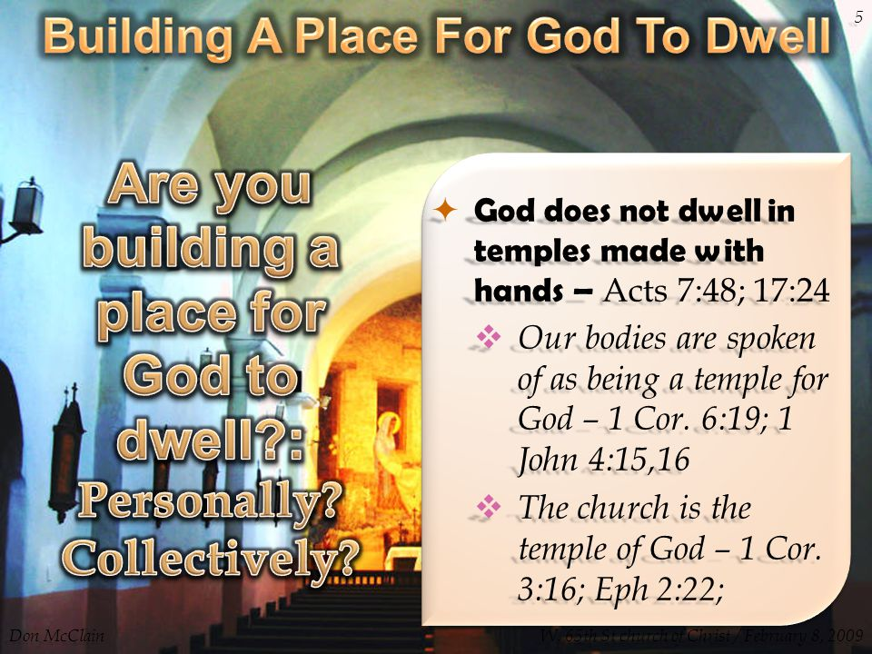  God does not dwell in temples made with hands – Acts 7:48; 17:24  Our bodies are spoken of as being a temple for God – 1 Cor. 6:19; 1 John 4:15,16