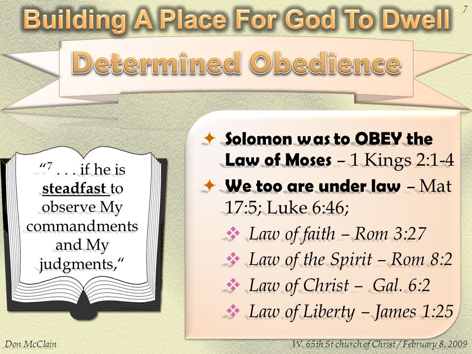  Solomon was to OBEY the Law of Moses – 1 Kings 2:1-4  We too are under law – Mat 17:5; Luke 6:46;  Law of faith – Rom 3:27  Law of the Spirit – R