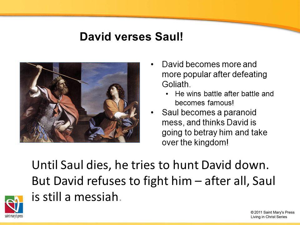 David verses Saul.David becomes more and more popular after defeating Goliath.