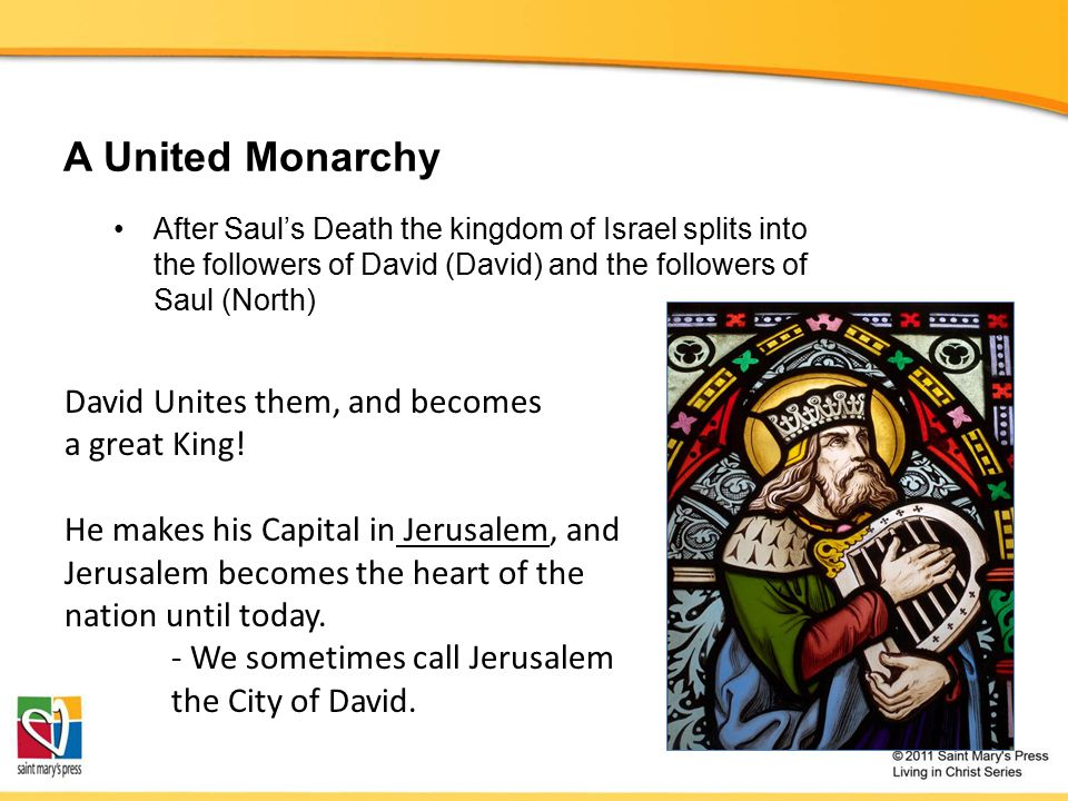A United Monarchy After Saul's Death the kingdom of Israel splits into the followers of David (David) and the followers of Saul (North) David Unites them, and becomes a great King.
